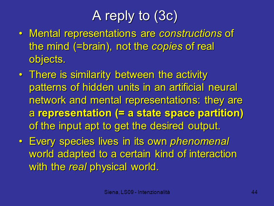 Siena, LS09 - Intenzionalità44 A reply to (3c) Mental representations are constructions of the mind (=brain), not the copies of real objects.Mental representations are constructions of the mind (=brain), not the copies of real objects.