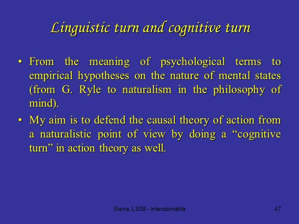 Siena, LS09 - Intenzionalità47 Linguistic turn and cognitive turn From the meaning of psychological terms to empirical hypotheses on the nature of mental states (from G.
