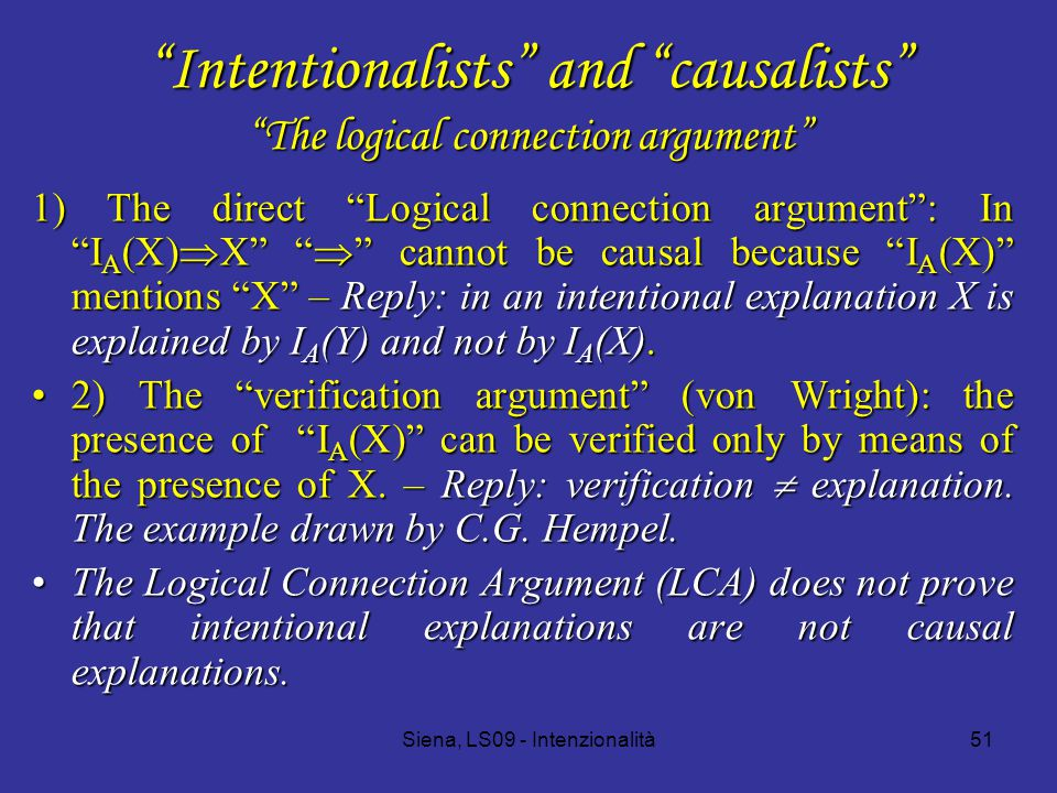 Siena, LS09 - Intenzionalità51 Intentionalists and causalists The logical connection argument 1) The direct Logical connection argument : In I A (X)  X  cannot be causal because I A (X) mentions X – Reply: in an intentional explanation X is explained by I A (Y) and not by I A (X).