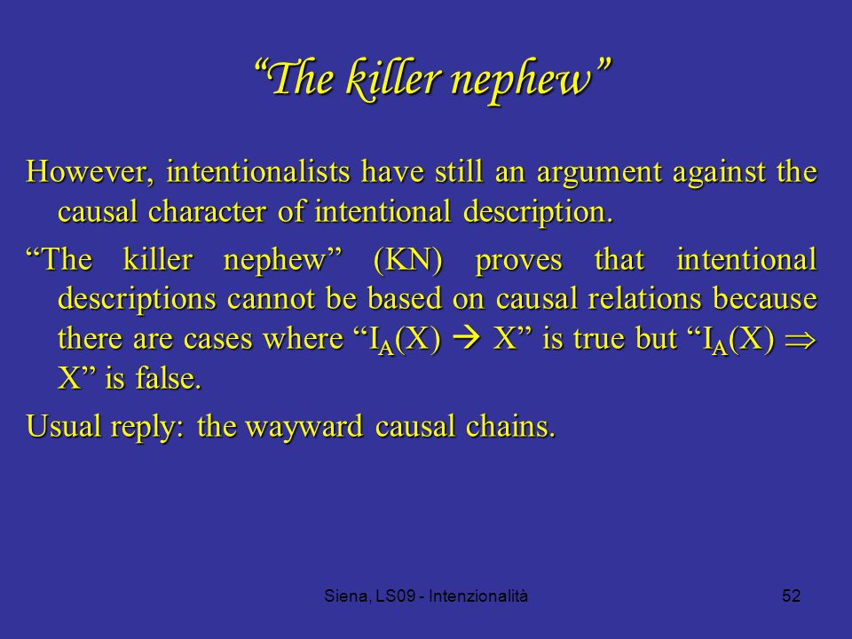 Siena, LS09 - Intenzionalità52 The killer nephew However, intentionalists have still an argument against the causal character of intentional description.