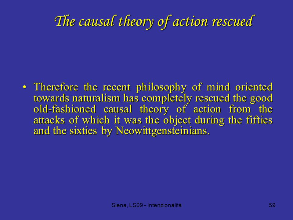 Siena, LS09 - Intenzionalità59 The causal theory of action rescued Therefore the recent philosophy of mind oriented towards naturalism has completely rescued the good old-fashioned causal theory of action from the attacks of which it was the object during the fifties and the sixties by Neowittgensteinians.Therefore the recent philosophy of mind oriented towards naturalism has completely rescued the good old-fashioned causal theory of action from the attacks of which it was the object during the fifties and the sixties by Neowittgensteinians.
