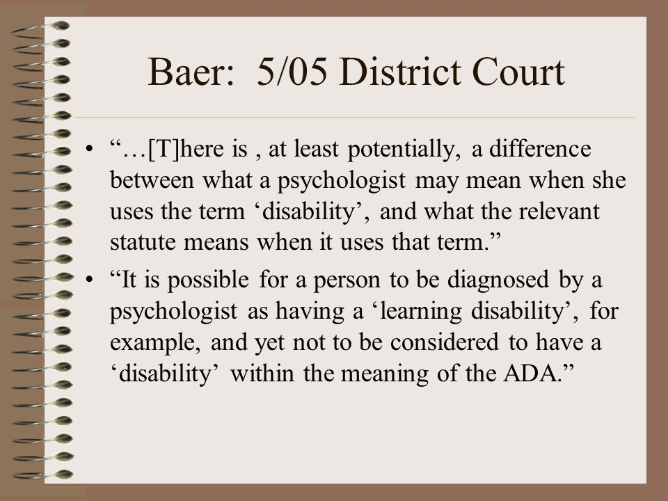 "Baer: 5/05 District Court ""…[T]here is, at least potentially, a difference between what a psychologist may mean when she uses the term 'disability', a"