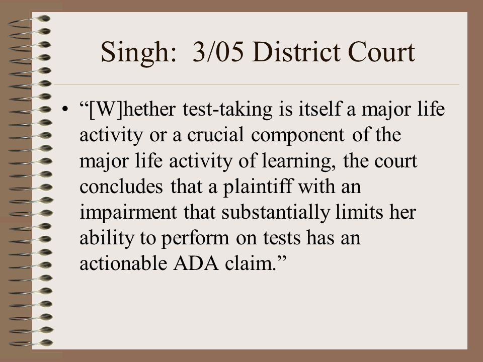 "Singh: 3/05 District Court ""[W]hether test-taking is itself a major life activity or a crucial component of the major life activity of learning, the c"