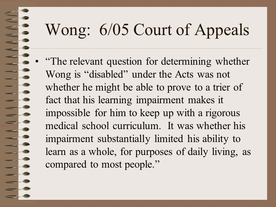 "Wong: 6/05 Court of Appeals ""The relevant question for determining whether Wong is ""disabled"" under the Acts was not whether he might be able to prove"