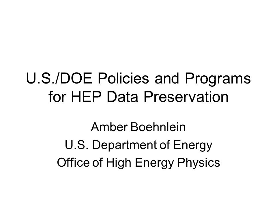 U.S./DOE Policies and Programs for HEP Data Preservation Amber Boehnlein U.S.