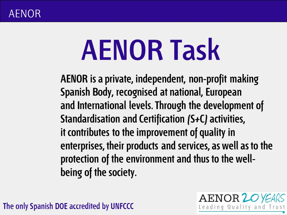 The only Spanish DOE accredited by UNFCCC AENOR AENOR members are the majority of business organizations that operates in Spain, and in their government organization participate the Spanish Public Administration.
