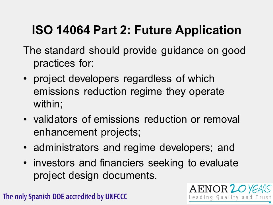 The only Spanish DOE accredited by UNFCCC ISO 14064 Part 2: Future Application The standard should provide guidance on good practices for: project developers regardless of which emissions reduction regime they operate within; validators of emissions reduction or removal enhancement projects; administrators and regime developers; and investors and financiers seeking to evaluate project design documents.