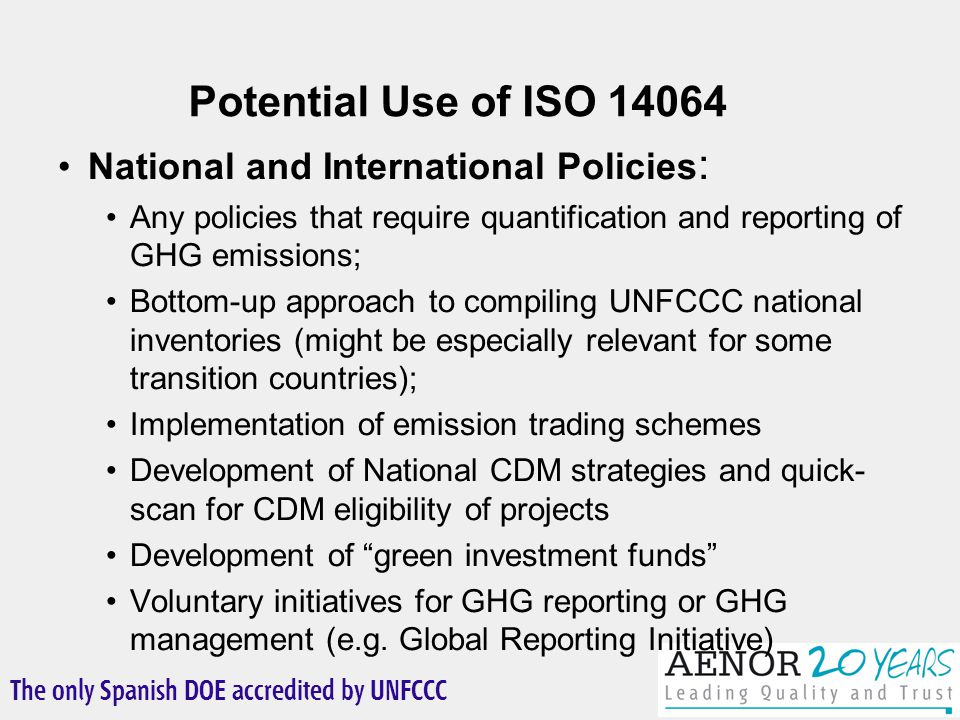The only Spanish DOE accredited by UNFCCC National and International Policies : Any policies that require quantification and reporting of GHG emissions; Bottom-up approach to compiling UNFCCC national inventories (might be especially relevant for some transition countries); Implementation of emission trading schemes Development of National CDM strategies and quick- scan for CDM eligibility of projects Development of green investment funds Voluntary initiatives for GHG reporting or GHG management (e.g.