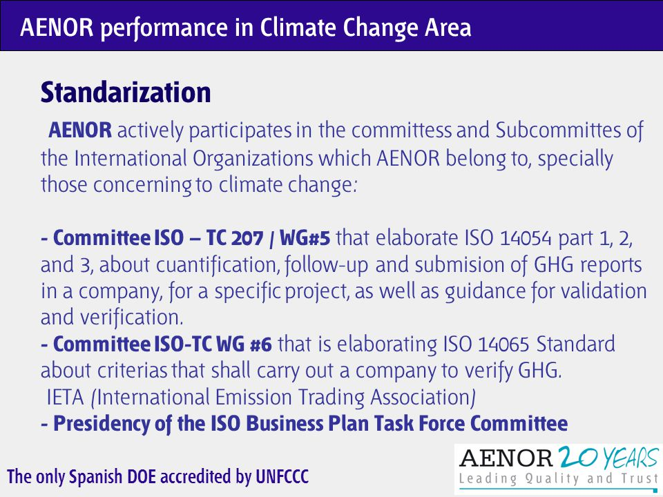 The only Spanish DOE accredited by UNFCCC ISO 14064 - Greenhouse gases (1 Standard in 3 Parts) Part 1: Specification with guidance at the organization level for the quantification and reporting of greenhouse gás emissions and removals Part 2: Specification with guidance at the project level for the quantification, monitoring and reporting of greenhouse gás emission reductions and removal enhancements Part 3: Specification with guidance for the validation and verification of greenhouse gas assertions ISO TC 207 / WG5 Deliverables