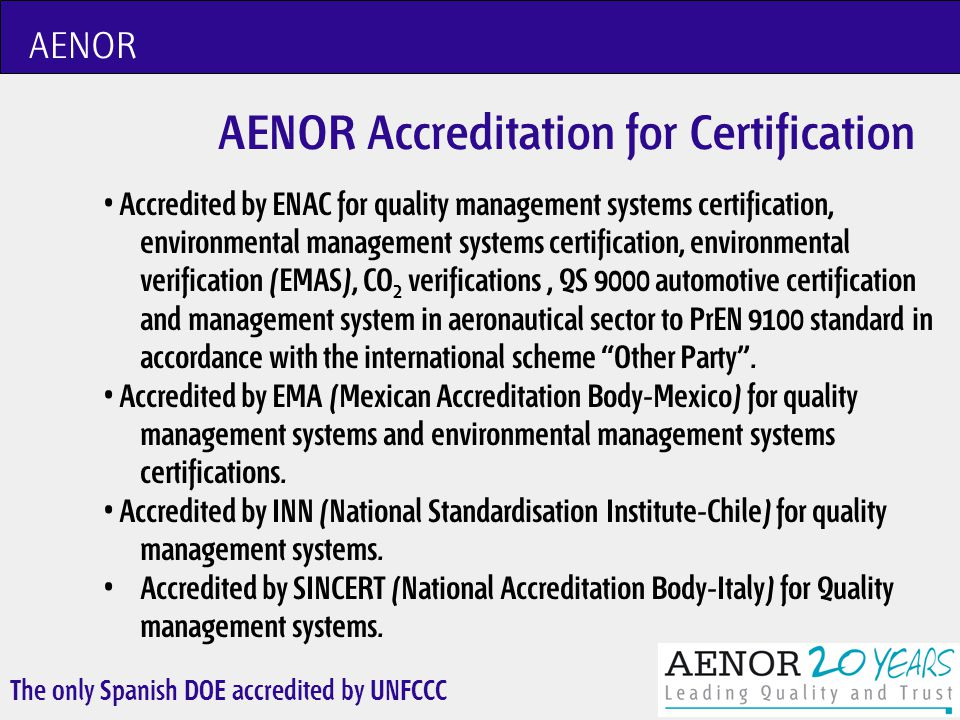 The only Spanish DOE accredited by UNFCCC AENOR AENOR Accreditation in the CDM/JI AENOR was awarded with the Indicative Letter by the AP stating our capacity to validate and verify in all sectoral scopes after passing with success the necessary witnessing activities.