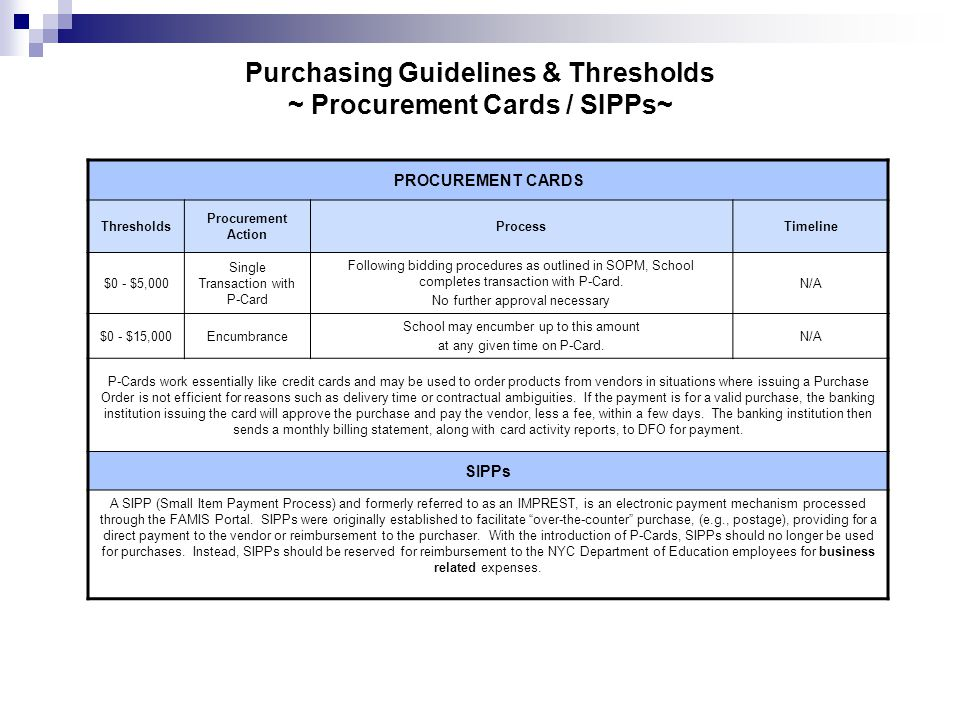 Purchasing Guidelines & Thresholds ~ Procurement Cards / SIPPs~ PROCUREMENT CARDS Thresholds Procurement Action ProcessTimeline $0 - $5,000 Single Transaction with P-Card Following bidding procedures as outlined in SOPM, School completes transaction with P-Card.
