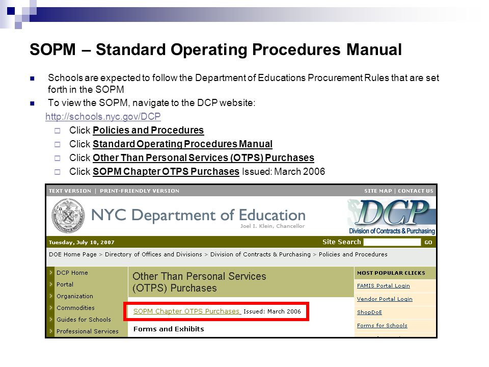 SOPM – Standard Operating Procedures Manual Schools are expected to follow the Department of Educations Procurement Rules that are set forth in the SOPM To view the SOPM, navigate to the DCP website: http://schools.nyc.gov/DCP  Click Policies and Procedures  Click Standard Operating Procedures Manual  Click Other Than Personal Services (OTPS) Purchases  Click SOPM Chapter OTPS Purchases Issued: March 2006