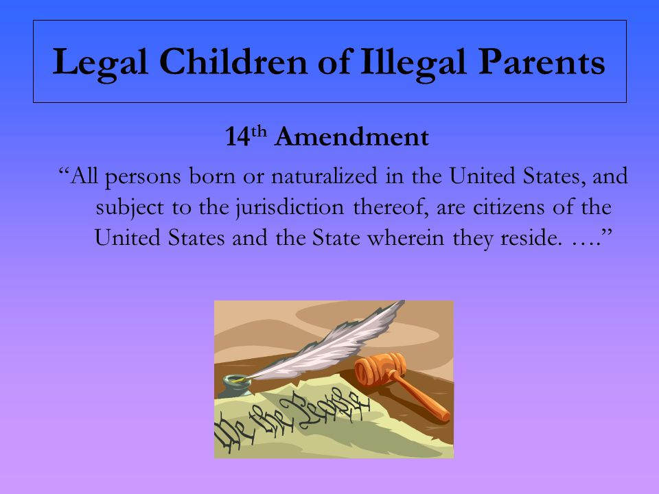 Legal Children of Illegal Parents 14 th Amendment All persons born or naturalized in the United States, and subject to the jurisdiction thereof, are citizens of the United States and the State wherein they reside.