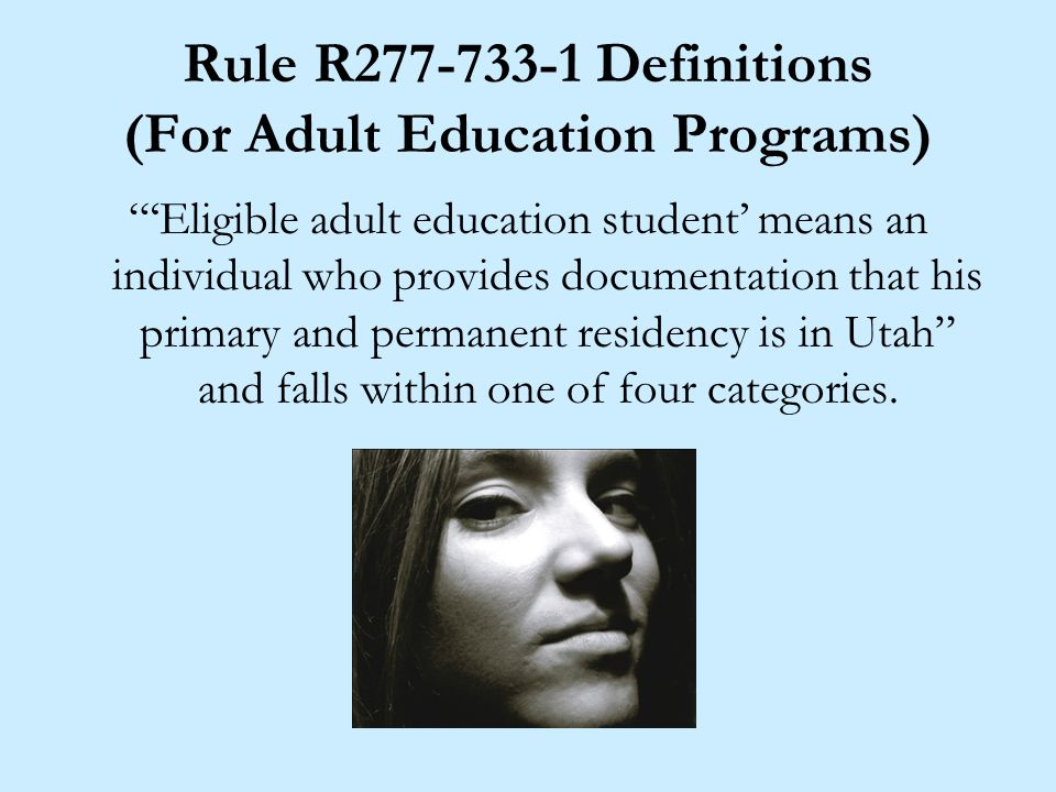 Rule R Definitions (For Adult Education Programs) 'Eligible adult education student' means an individual who provides documentation that his primary and permanent residency is in Utah and falls within one of four categories.