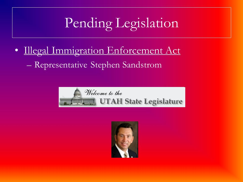 Pending Legislation Illegal Immigration Enforcement Act –Representative Stephen Sandstrom