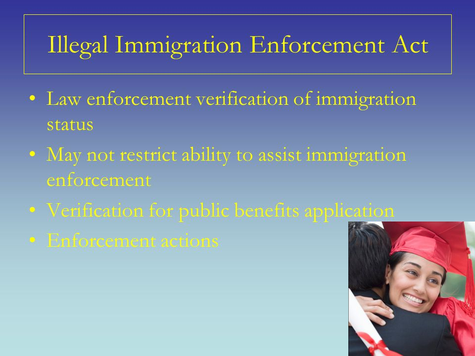 Illegal Immigration Enforcement Act Law enforcement verification of immigration status May not restrict ability to assist immigration enforcement Verification for public benefits application Enforcement actions