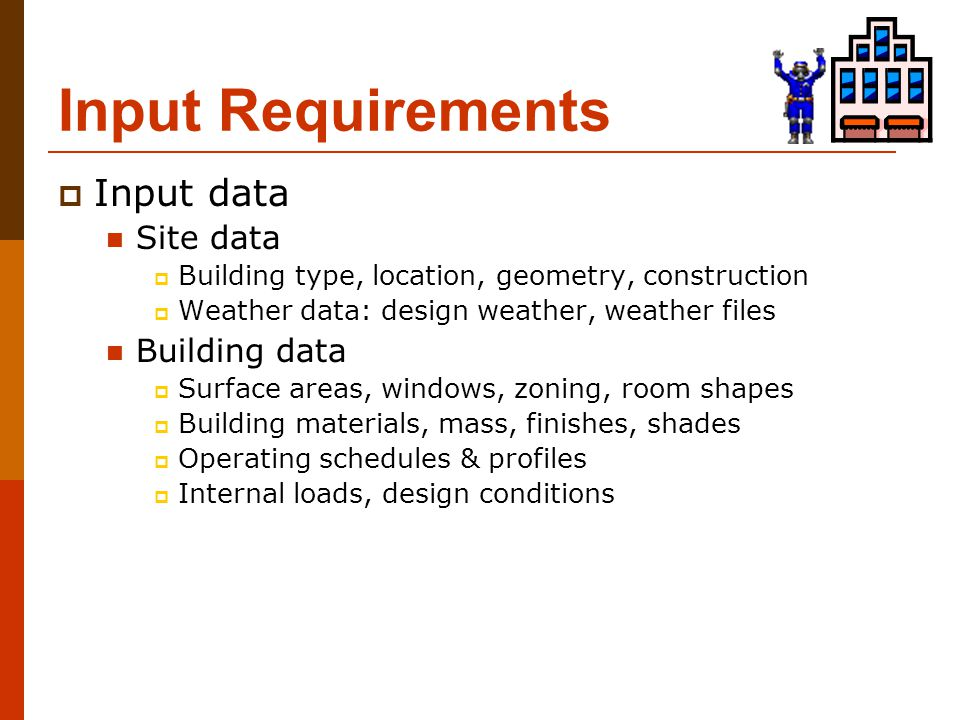 Input Requirements  Input data Site data  Building type, location, geometry, construction  Weather data: design weather, weather files Building dat