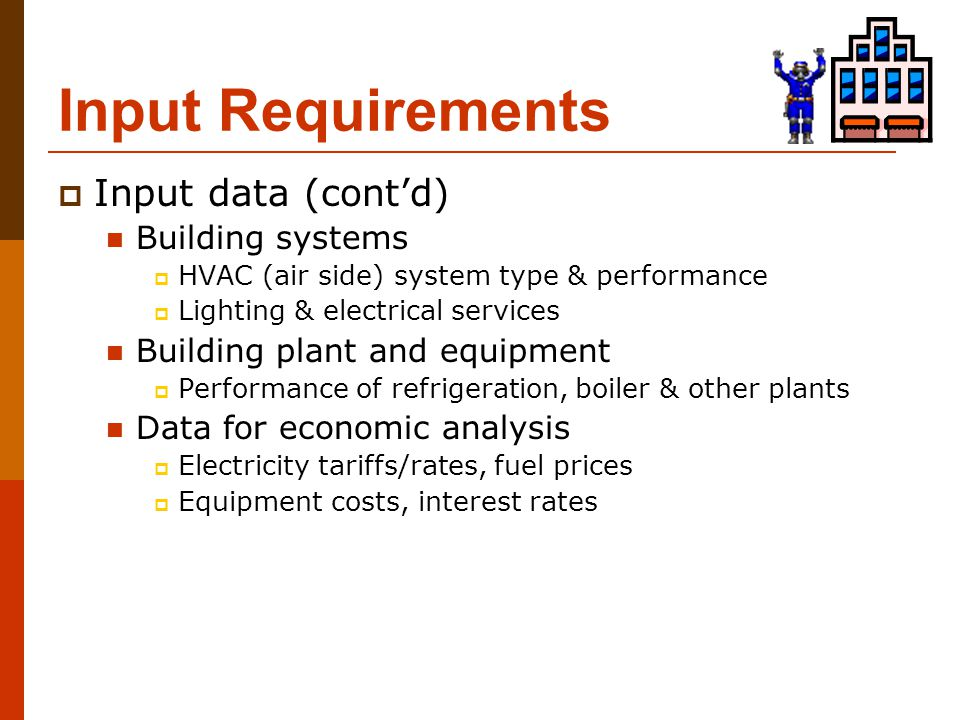 Input Requirements  Input data (cont'd) Building systems  HVAC (air side) system type & performance  Lighting & electrical services Building plant