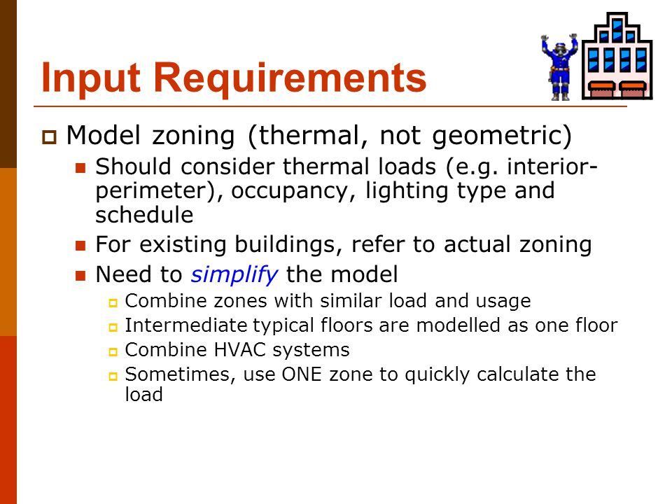 Input Requirements  Model zoning (thermal, not geometric) Should consider thermal loads (e.g. interior- perimeter), occupancy, lighting type and sche
