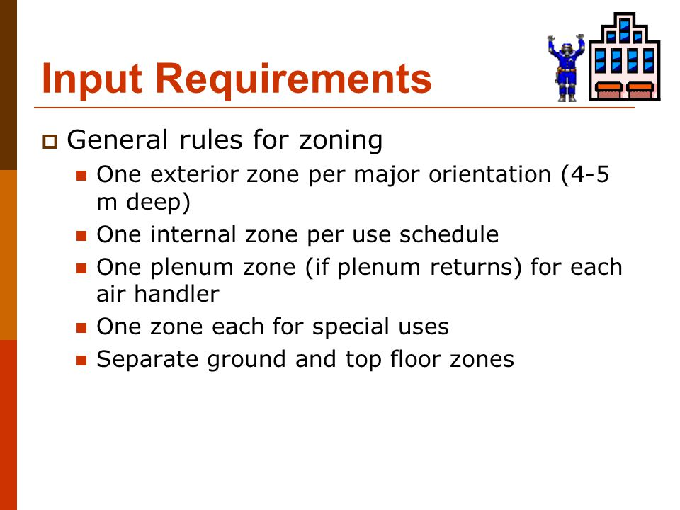 Input Requirements  General rules for zoning One exterior zone per major orientation (4-5 m deep) One internal zone per use schedule One plenum zone