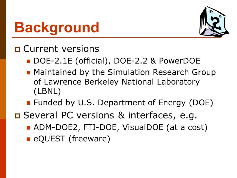 Background  Current versions DOE-2.1E (official), DOE-2.2 & PowerDOE Maintained by the Simulation Research Group of Lawrence Berkeley National Labora