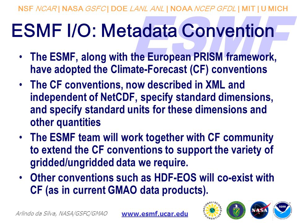 NSF NCAR | NASA GSFC | DOE LANL ANL | NOAA NCEP GFDL | MIT | U MICH Arlindo da Silva, NASA/GSFC/GMAO www.esmf.ucar.edu ESMF I/O: Metadata Convention The ESMF, along with the European PRISM framework, have adopted the Climate-Forecast (CF) conventions The CF conventions, now described in XML and independent of NetCDF, specify standard dimensions, and specify standard units for these dimensions and other quantities The ESMF team will work together with CF community to extend the CF conventions to support the variety of gridded/ungridded data we require.