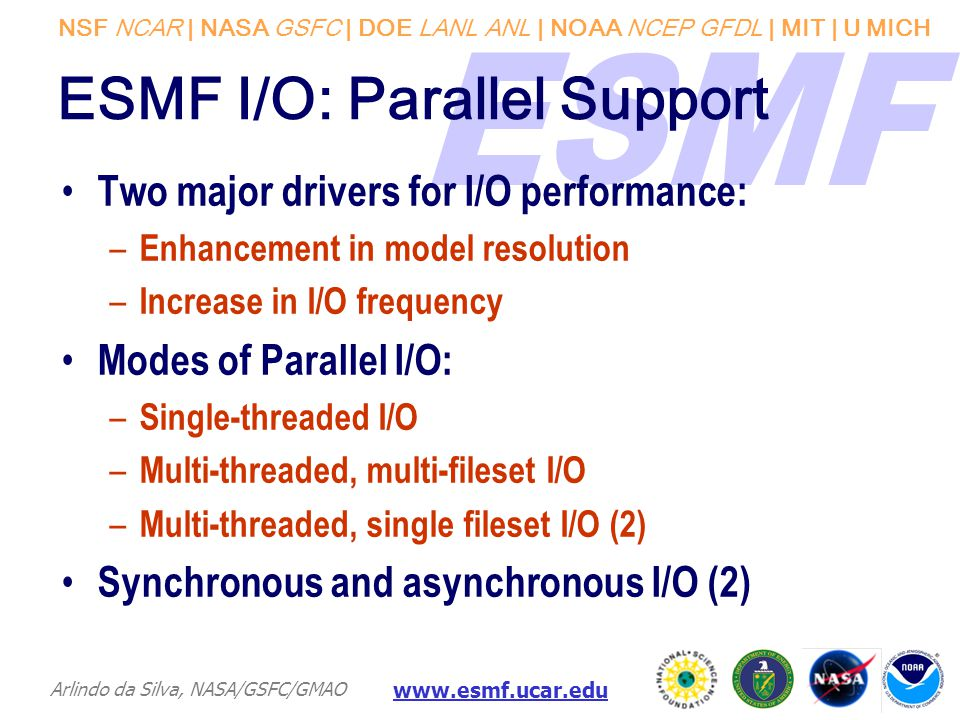NSF NCAR | NASA GSFC | DOE LANL ANL | NOAA NCEP GFDL | MIT | U MICH Arlindo da Silva, NASA/GSFC/GMAO www.esmf.ucar.edu ESMF I/O: Parallel Support Two major drivers for I/O performance: – Enhancement in model resolution – Increase in I/O frequency Modes of Parallel I/O: – Single-threaded I/O – Multi-threaded, multi-fileset I/O – Multi-threaded, single fileset I/O (2) Synchronous and asynchronous I/O (2)