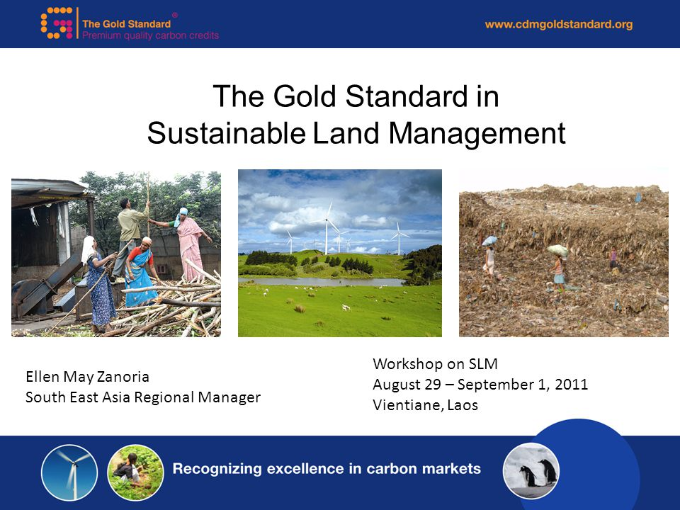 The Gold Standard in Sustainable Land Management Ellen May Zanoria South East Asia Regional Manager Workshop on SLM August 29 – September 1, 2011 Vien