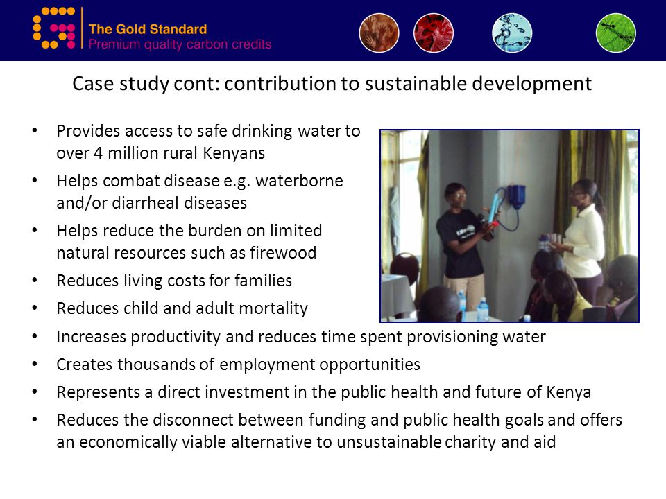Case study cont: contribution to sustainable development Provides access to safe drinking water to over 4 million rural Kenyans Helps combat disease e.g.
