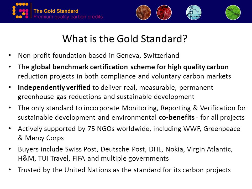 What is the Gold Standard? Non-profit foundation based in Geneva, Switzerland The global benchmark certification scheme for high quality carbon reduct