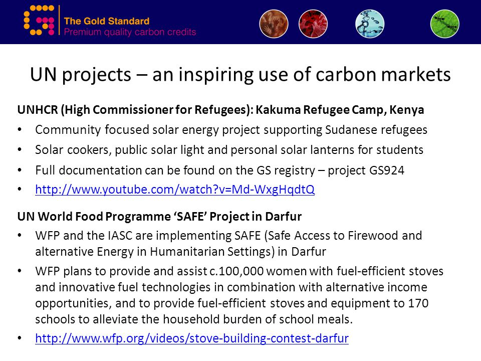 UN projects – an inspiring use of carbon markets UNHCR (High Commissioner for Refugees): Kakuma Refugee Camp, Kenya Community focused solar energy project supporting Sudanese refugees Solar cookers, public solar light and personal solar lanterns for students Full documentation can be found on the GS registry – project GS924 http://www.youtube.com/watch v=Md-WxgHqdtQ UN World Food Programme 'SAFE' Project in Darfur WFP and the IASC are implementing SAFE (Safe Access to Firewood and alternative Energy in Humanitarian Settings) in Darfur WFP plans to provide and assist c.100,000 women with fuel-efficient stoves and innovative fuel technologies in combination with alternative income opportunities, and to provide fuel-efficient stoves and equipment to 170 schools to alleviate the household burden of school meals.