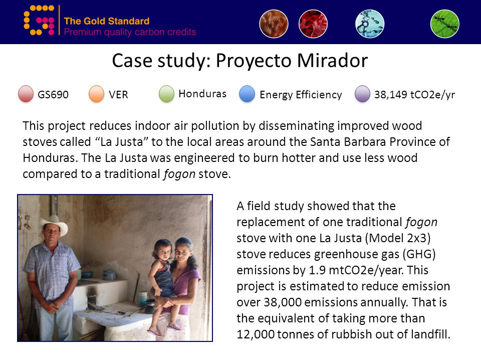Case study: Proyecto Mirador GS690VEREnergy Efficiency Honduras 38,149 tCO2e/yr This project reduces indoor air pollution by disseminating improved wood stoves called La Justa to the local areas around the Santa Barbara Province of Honduras.