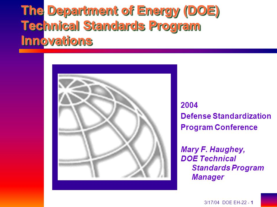 3/17/04 DOE EH-22 - 1 The Department of Energy (DOE) Technical Standards Program Innovations 2004 Defense Standardization Program Conference Mary F.