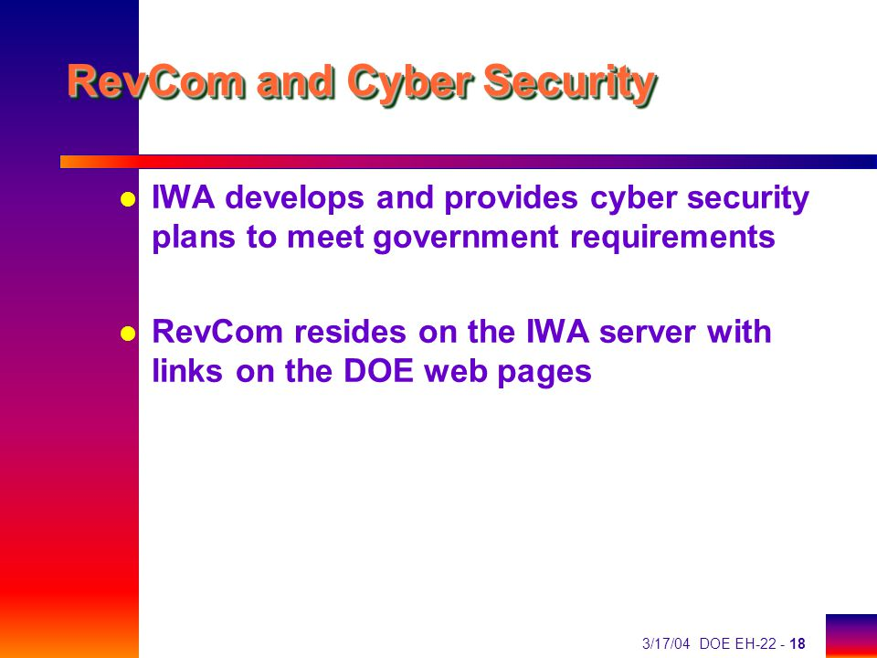 3/17/04 DOE EH-22 - 18 RevCom and Cyber Security l IWA develops and provides cyber security plans to meet government requirements l RevCom resides on the IWA server with links on the DOE web pages