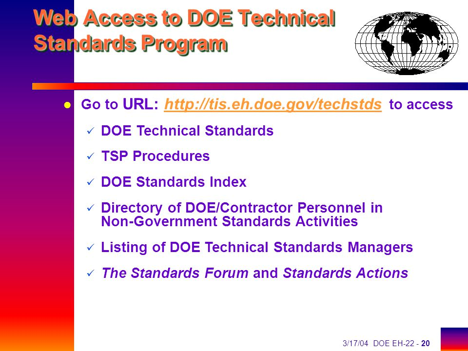 3/17/04 DOE EH-22 - 20 Web Access to DOE Technical Standards Program l Go to URL: http://tis.eh.doe.gov/techstds to accesshttp://tis.eh.doe.gov/techstds DOE Technical Standards TSP Procedures DOE Standards Index Directory of DOE/Contractor Personnel in Non-Government Standards Activities Listing of DOE Technical Standards Managers The Standards Forum and Standards Actions