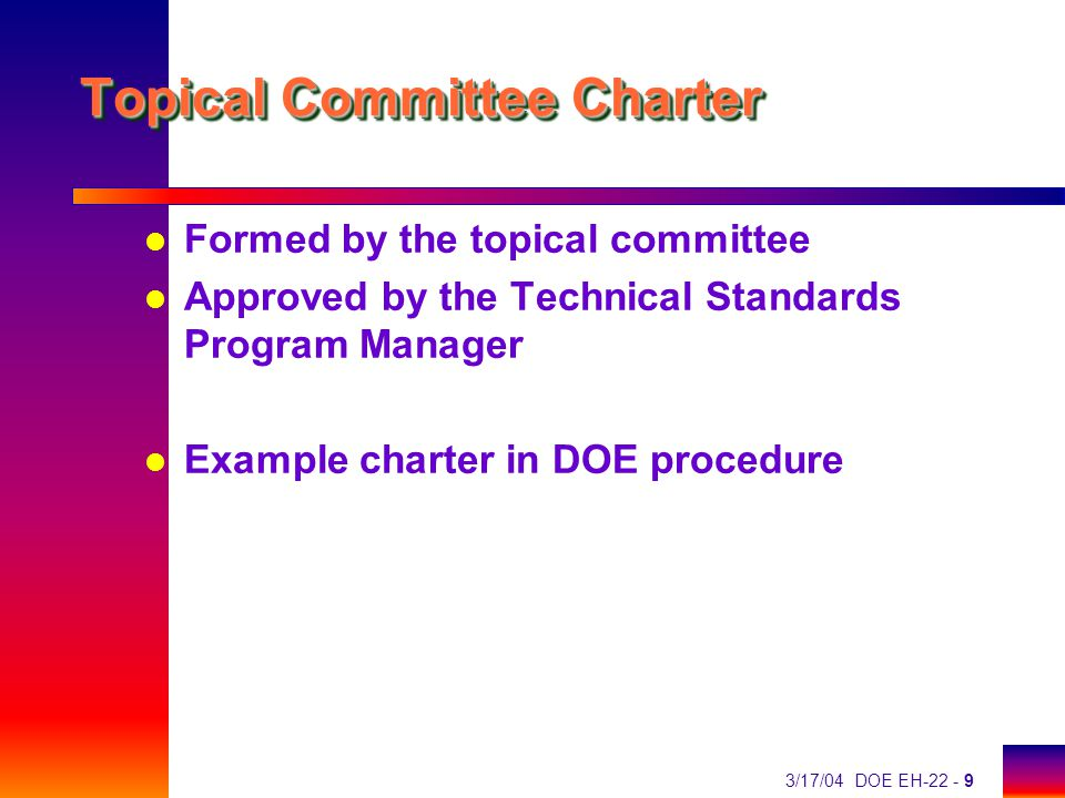 3/17/04 DOE EH-22 - 9 Topical Committee Charter l Formed by the topical committee l Approved by the Technical Standards Program Manager l Example charter in DOE procedure