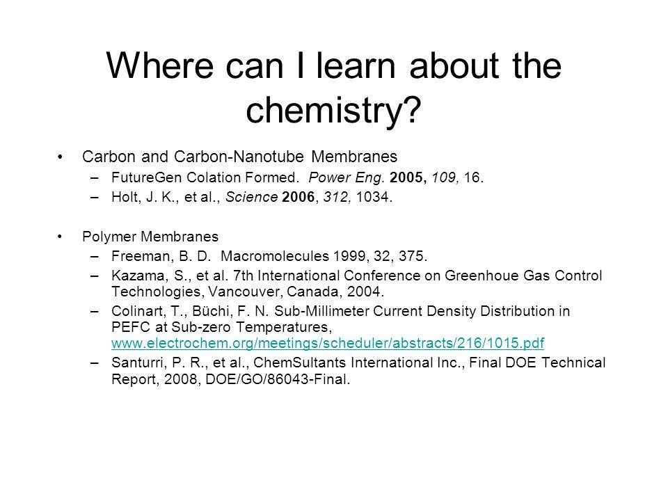 Where can I learn about the chemistry? Carbon and Carbon-Nanotube Membranes –FutureGen Colation Formed. Power Eng. 2005, 109, 16. –Holt, J. K., et al.
