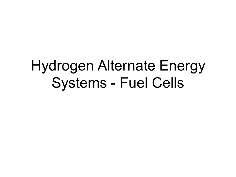 Hydrogen Alternate Energy Systems - Fuel Cells