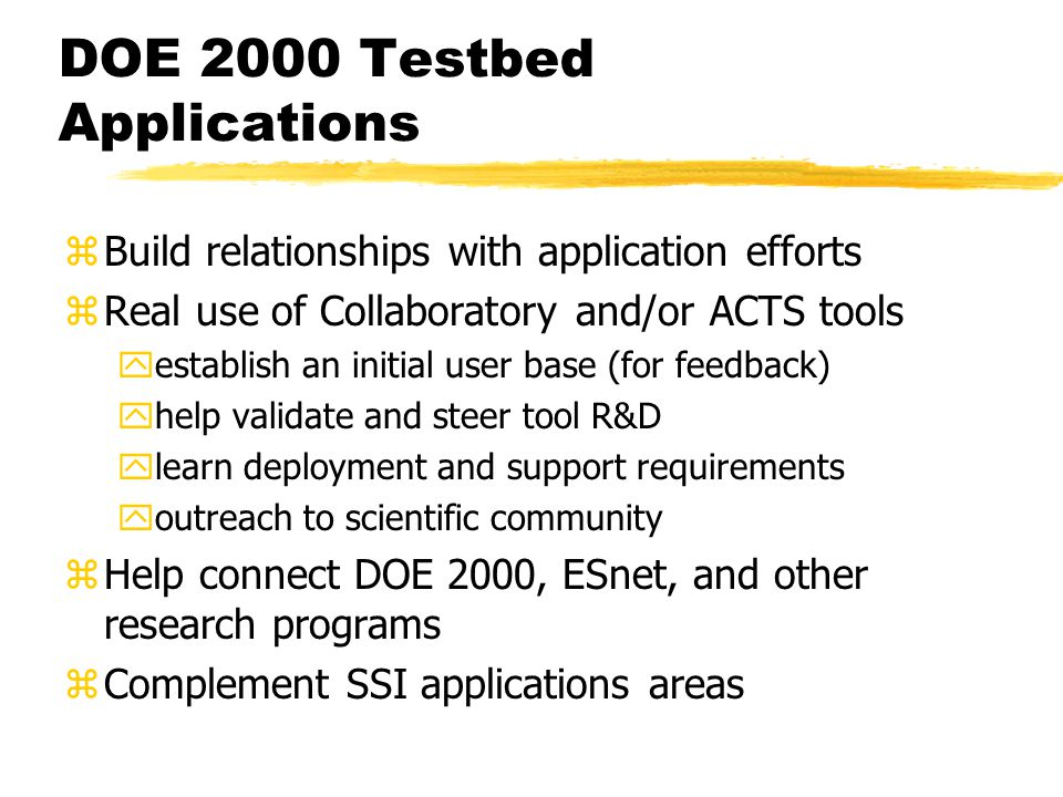 DOE 2000 Testbed Applications zBuild relationships with application efforts zReal use of Collaboratory and/or ACTS tools yestablish an initial user base (for feedback) yhelp validate and steer tool R&D ylearn deployment and support requirements youtreach to scientific community zHelp connect DOE 2000, ESnet, and other research programs zComplement SSI applications areas