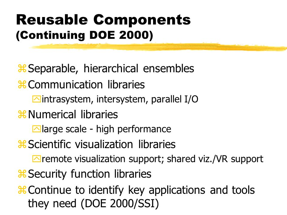 Reusable Components (Continuing DOE 2000) zSeparable, hierarchical ensembles zCommunication libraries yintrasystem, intersystem, parallel I/O zNumerical libraries ylarge scale - high performance zScientific visualization libraries yremote visualization support; shared viz./VR support zSecurity function libraries zContinue to identify key applications and tools they need (DOE 2000/SSI)