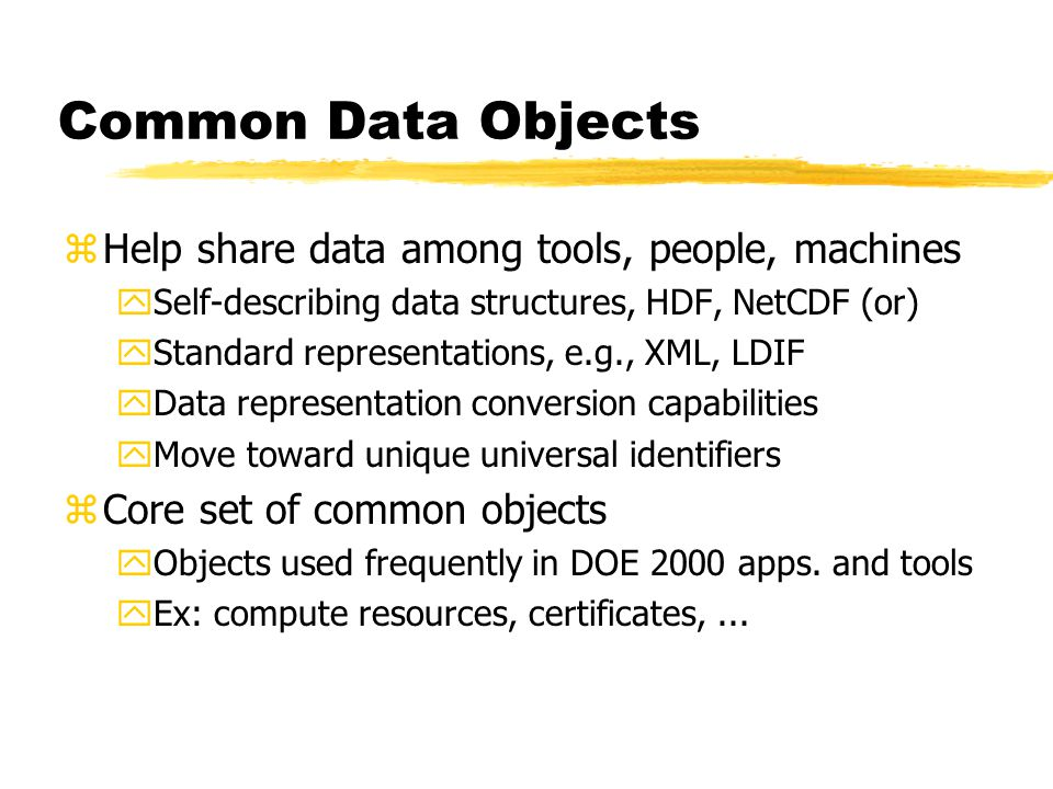 Common Data Objects zHelp share data among tools, people, machines ySelf-describing data structures, HDF, NetCDF (or) yStandard representations, e.g., XML, LDIF yData representation conversion capabilities yMove toward unique universal identifiers zCore set of common objects yObjects used frequently in DOE 2000 apps.