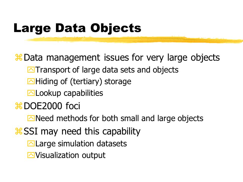 Large Data Objects zData management issues for very large objects yTransport of large data sets and objects yHiding of (tertiary) storage yLookup capabilities zDOE2000 foci yNeed methods for both small and large objects zSSI may need this capability yLarge simulation datasets yVisualization output