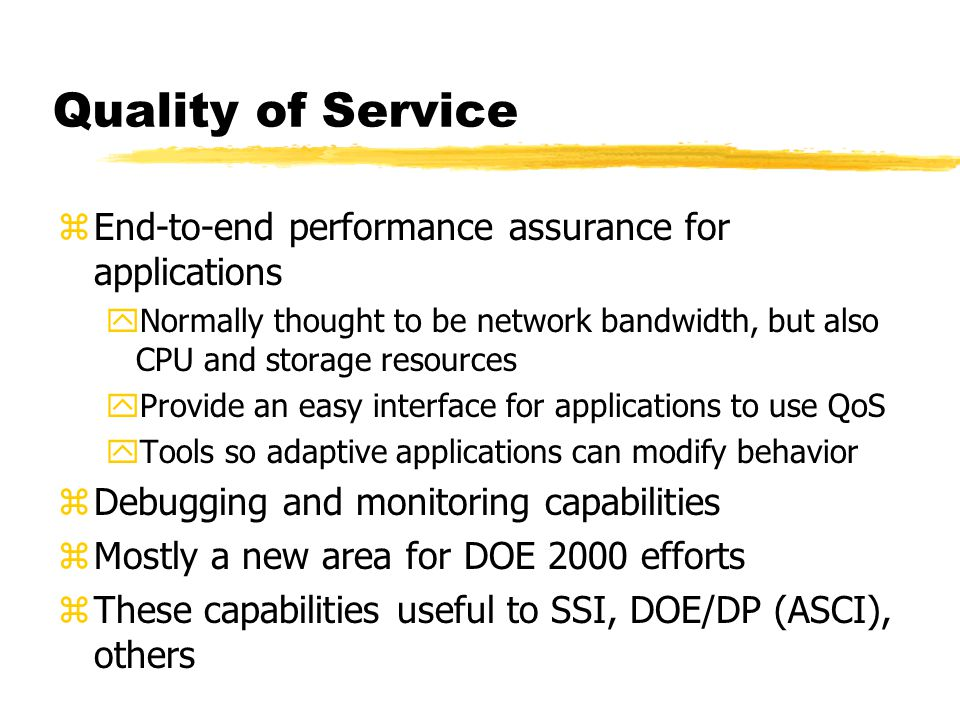 Quality of Service zEnd-to-end performance assurance for applications yNormally thought to be network bandwidth, but also CPU and storage resources yProvide an easy interface for applications to use QoS yTools so adaptive applications can modify behavior zDebugging and monitoring capabilities zMostly a new area for DOE 2000 efforts zThese capabilities useful to SSI, DOE/DP (ASCI), others