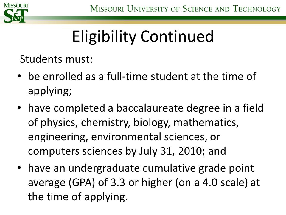 Eligibility Continued Students must: be enrolled as a full-time student at the time of applying; have completed a baccalaureate degree in a field of physics, chemistry, biology, mathematics, engineering, environmental sciences, or computers sciences by July 31, 2010; and have an undergraduate cumulative grade point average (GPA) of 3.3 or higher (on a 4.0 scale) at the time of applying.