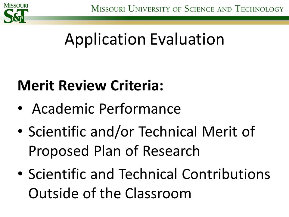 Application Evaluation Merit Review Criteria: Academic Performance Scientific and/or Technical Merit of Proposed Plan of Research Scientific and Technical Contributions Outside of the Classroom