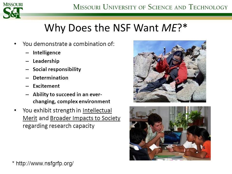 Why Does the NSF Want ME * You demonstrate a combination of: – Intelligence – Leadership – Social responsibility – Determination – Excitement – Ability to succeed in an ever- changing, complex environment You exhibit strength in Intellectual Merit and Broader Impacts to Society regarding research capacity * http://www.nsfgrfp.org/