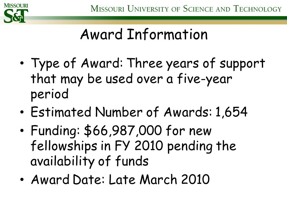 Award Information For each matriculated Fellow, S&T receives a $40,500 award per Fellow tenure year to cover the costs The Graduate Research Fellowship stipend currently is $30,000 for a 12-month tenure period The cost of education allowance currently is $10,500 per tenure year Fellows are allowed an additional one-time $1,000 International Research Travel Allowance Honorable Mention: supercomputing time through the Teragrid Award- Maximum of 3 years usable over a 5 yr.