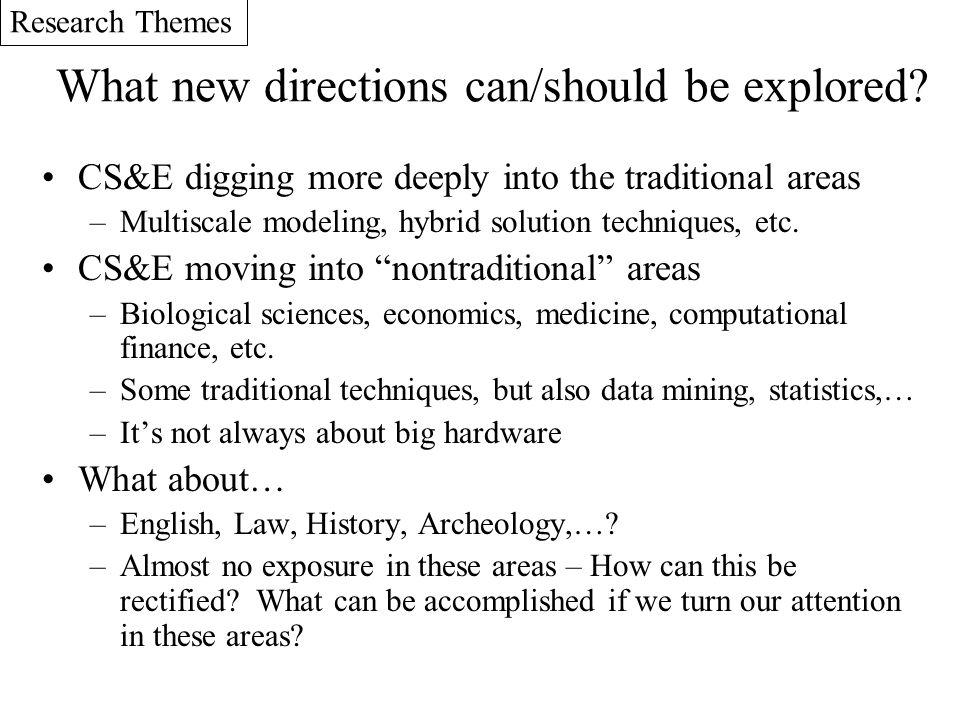 What new directions can/should be explored? CS&E digging more deeply into the traditional areas –Multiscale modeling, hybrid solution techniques, etc.