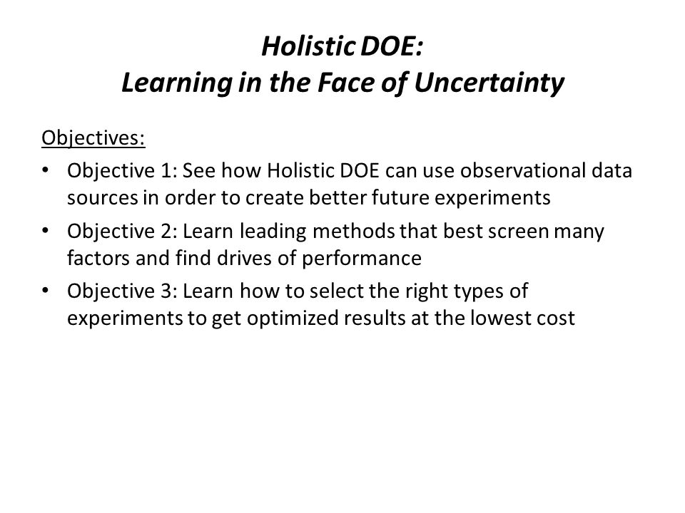 Holistic DOE: Learning in the Face of Uncertainty Objectives: Objective 1: See how Holistic DOE can use observational data sources in order to create