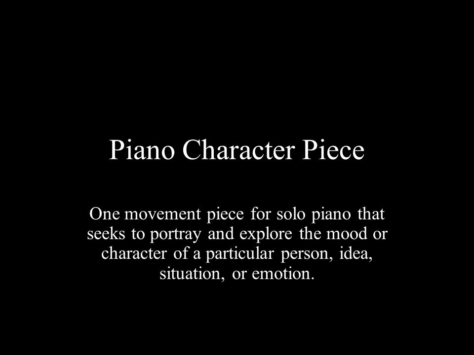 Piano Character Piece One movement piece for solo piano that seeks to portray and explore the mood or character of a particular person, idea, situation, or emotion.